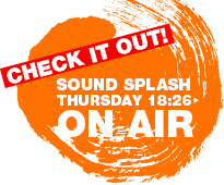 CHECK IT OUT!SOUND SPLASH THURSDAY 18:26 ON AIR